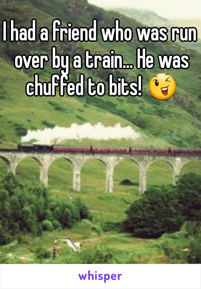 I had a friend who was run over by a train... He was chuffed to bits! 😉