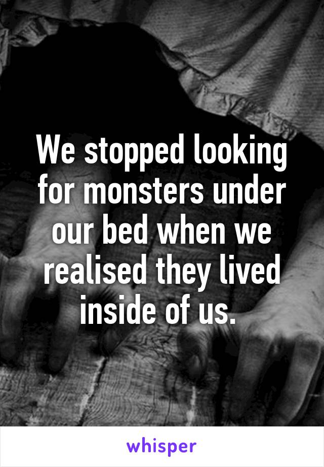 We stopped looking for monsters under our bed when we realised they lived inside of us.