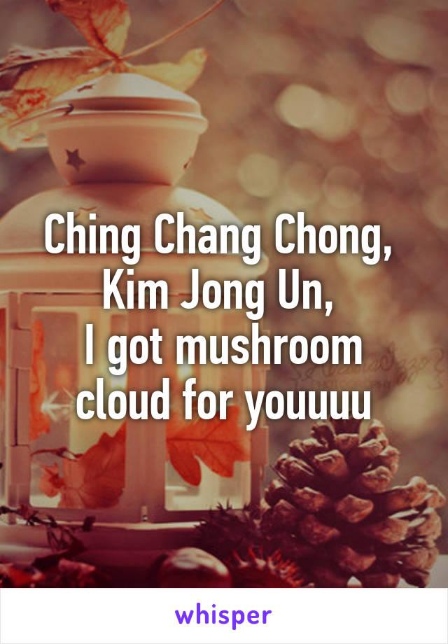 Ching Chang Chong,  Kim Jong Un,  I got mushroom cloud for youuuu