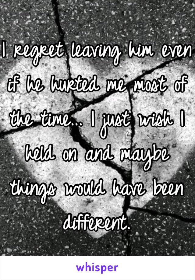 I regret leaving him even if he hurted me most of the time... I just wish I held on and maybe things would have been different.