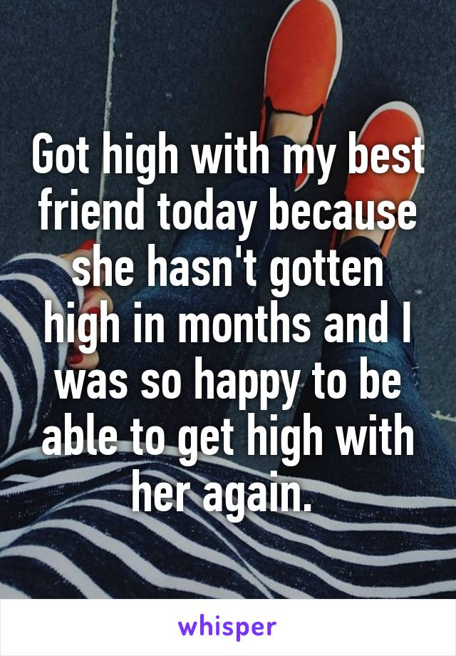 Got high with my best friend today because she hasn't gotten high in months and I was so happy to be able to get high with her again.