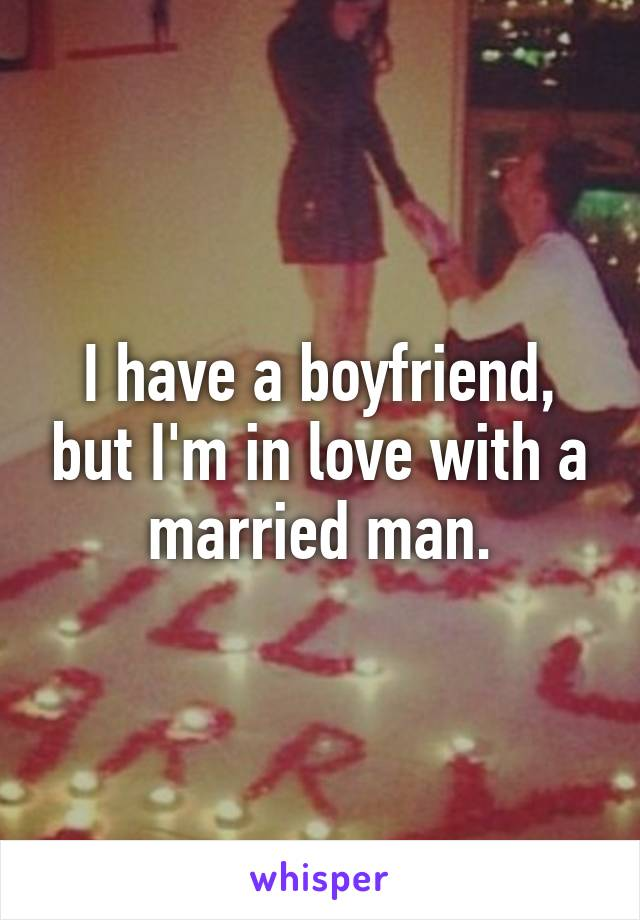 I have a boyfriend, but I'm in love with a married man.