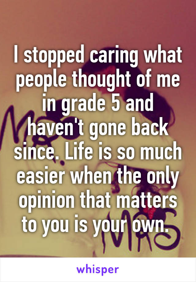 I stopped caring what people thought of me in grade 5 and haven't gone back since. Life is so much easier when the only opinion that matters to you is your own.