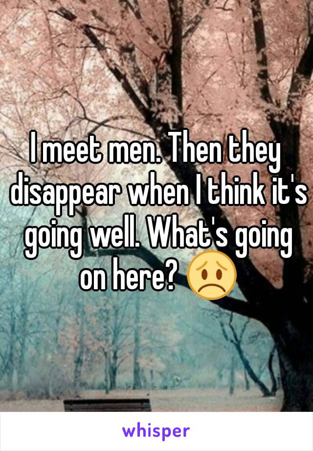 I meet men. Then they disappear when I think it's going well. What's going on here? 😞