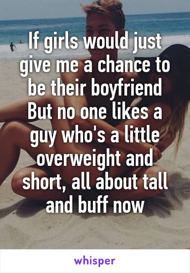 If girls would just give me a chance to be their boyfriend But no one likes a guy who's a little overweight and short, all about tall and buff now