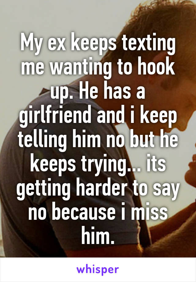 My ex keeps texting me wanting to hook up. He has a girlfriend and i keep telling him no but he keeps trying... its getting harder to say no because i miss him.