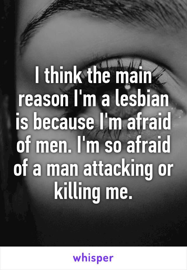 I think the main reason I'm a lesbian is because I'm afraid of men. I'm so afraid of a man attacking or killing me.