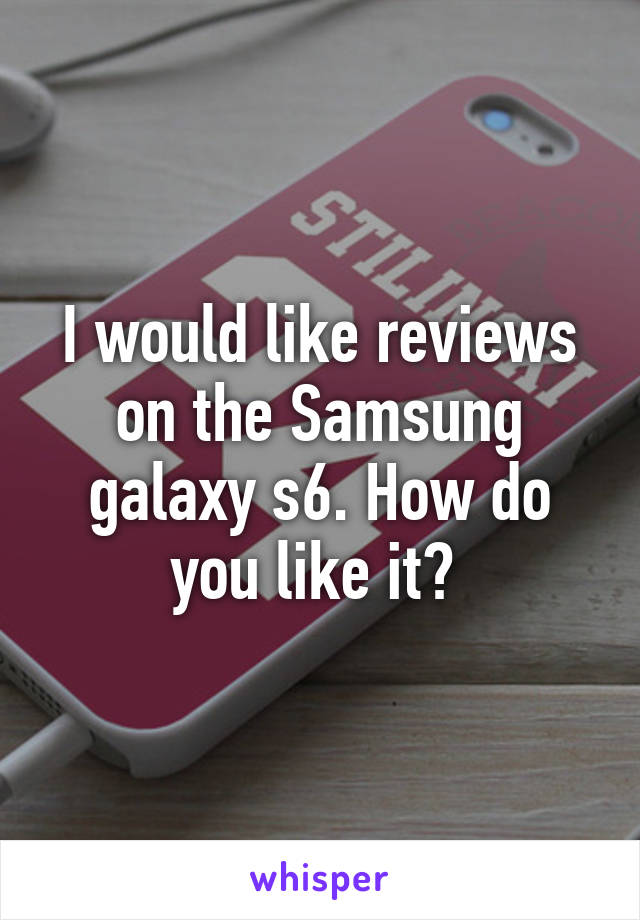 I would like reviews on the Samsung galaxy s6. How do you like it?