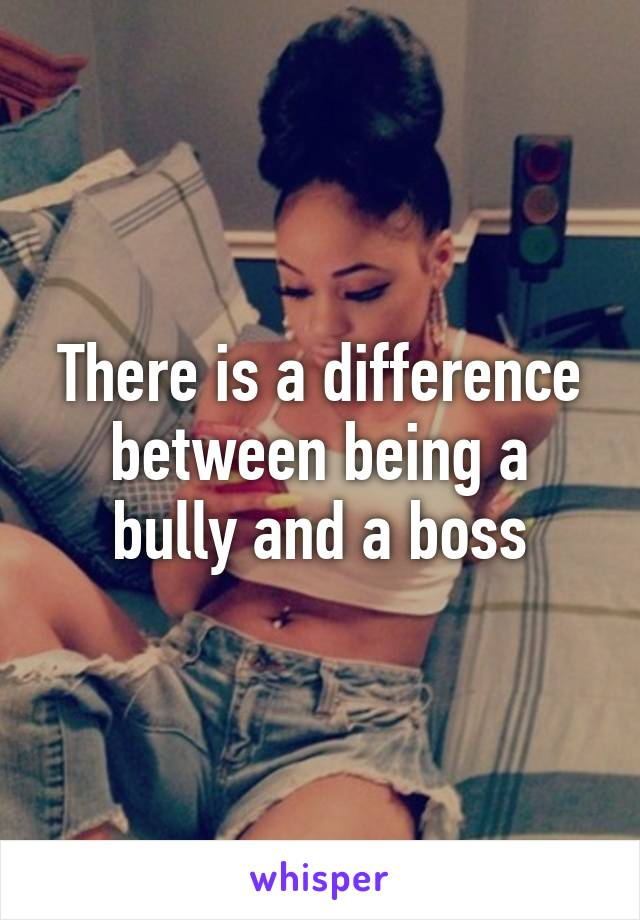 There is a difference between being a bully and a boss