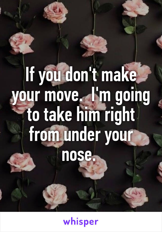 If you don't make your move.  I'm going to take him right from under your nose.