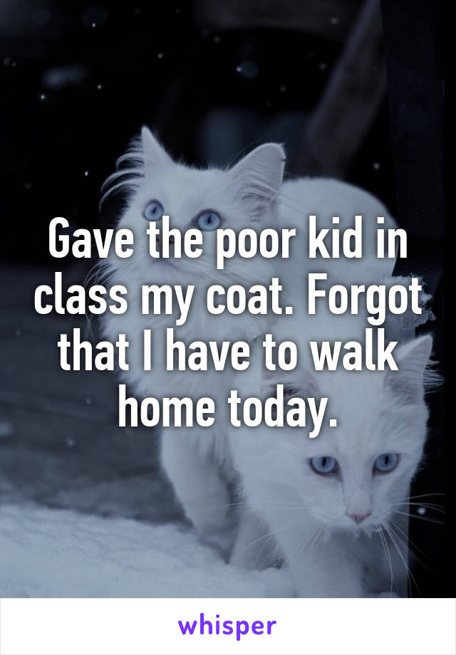 Gave the poor kid in class my coat. Forgot that I have to walk home today.