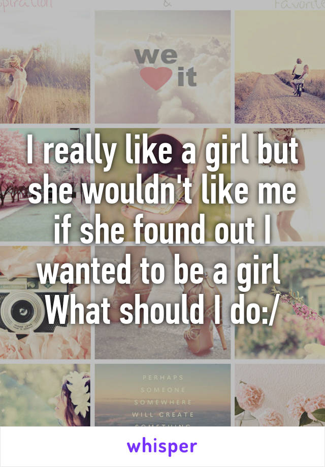 I really like a girl but she wouldn't like me if she found out I wanted to be a girl  What should I do:/