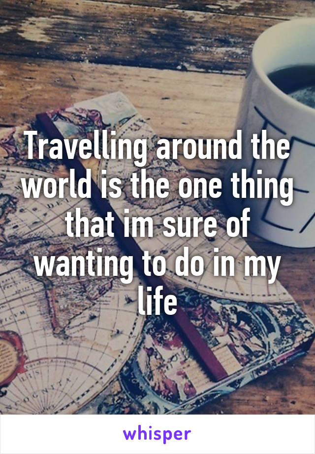 Travelling around the world is the one thing that im sure of wanting to do in my life