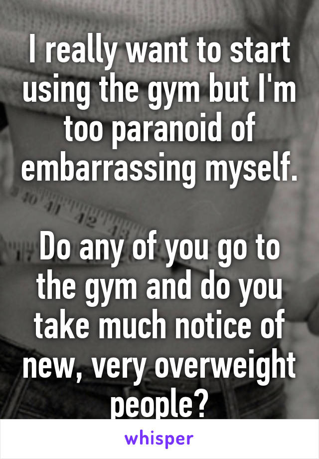 I really want to start using the gym but I'm too paranoid of embarrassing myself.  Do any of you go to the gym and do you take much notice of new, very overweight people?