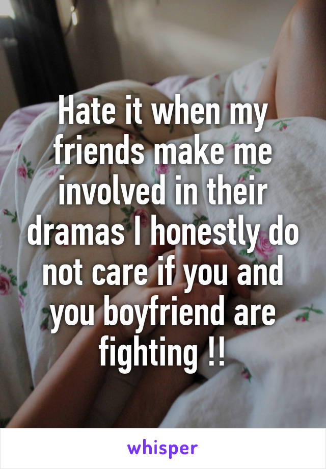 Hate it when my friends make me involved in their dramas I honestly do not care if you and you boyfriend are fighting !!