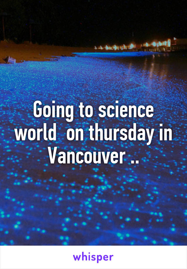 Going to science world  on thursday in Vancouver ..