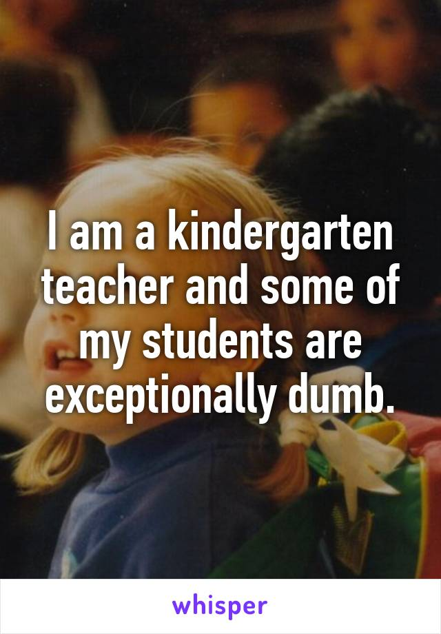 I am a kindergarten teacher and some of my students are exceptionally dumb.