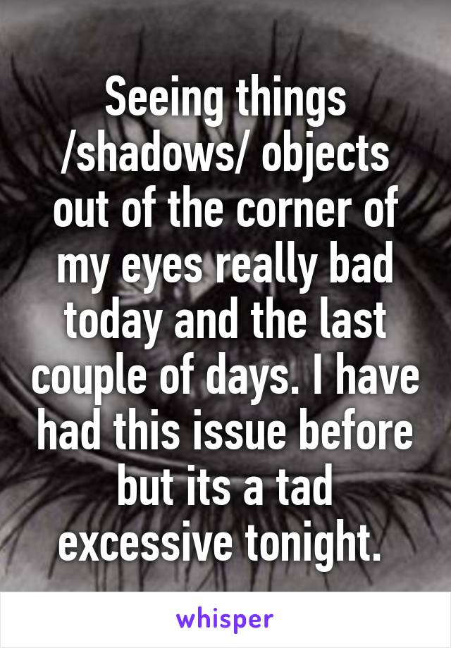 Seeing things /shadows/ objects out of the corner of my eyes really bad today and the last couple of days. I have had this issue before but its a tad excessive tonight.