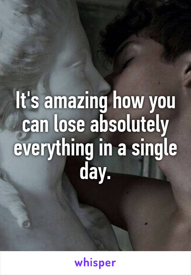 It's amazing how you can lose absolutely everything in a single day.