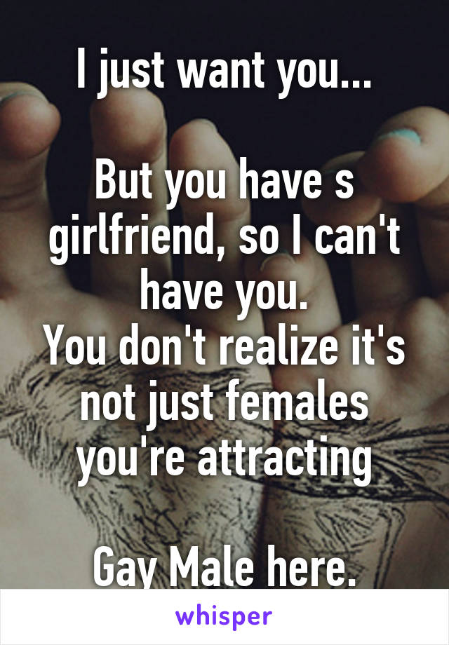 I just want you...  But you have s girlfriend, so I can't have you. You don't realize it's not just females you're attracting  Gay Male here.