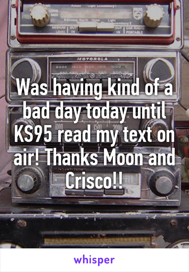 Was having kind of a bad day today until KS95 read my text on air! Thanks Moon and Crisco!!