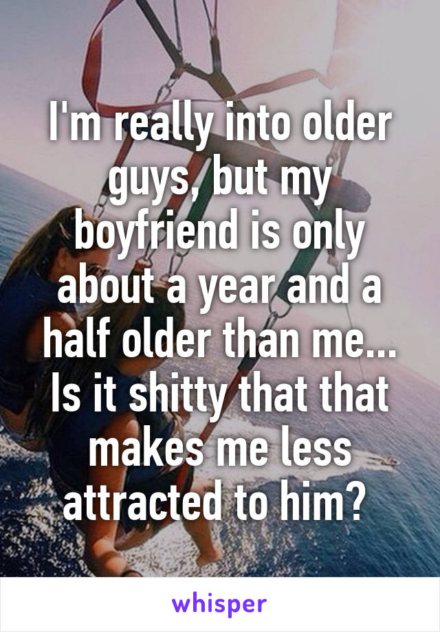 I'm really into older guys, but my boyfriend is only about a year and a half older than me... Is it shitty that that makes me less attracted to him?