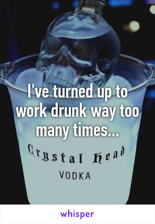 I've turned up to work drunk way too many times...