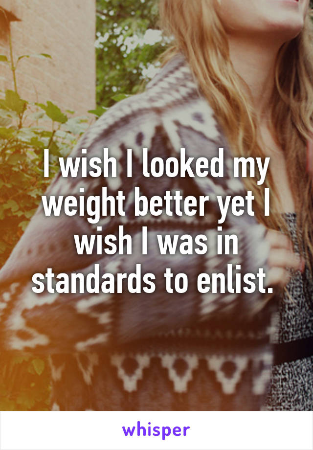 I wish I looked my weight better yet I wish I was in standards to enlist.