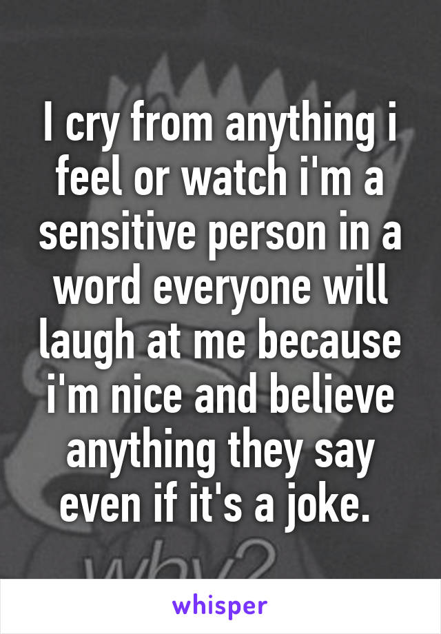 I cry from anything i feel or watch i'm a sensitive person in a word everyone will laugh at me because i'm nice and believe anything they say even if it's a joke.