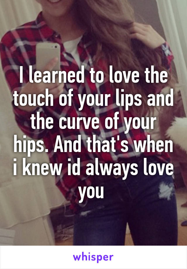 I learned to love the touch of your lips and the curve of your hips. And that's when i knew id always love you