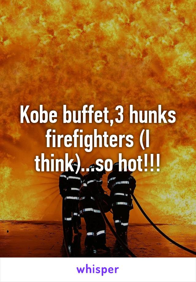 Kobe buffet,3 hunks firefighters (I think)...so hot!!!
