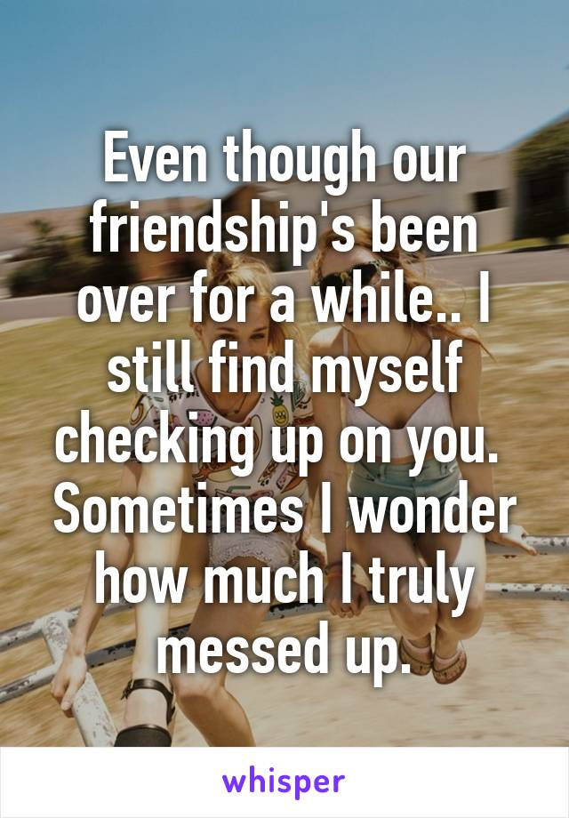 Even though our friendship's been over for a while.. I still find myself checking up on you.  Sometimes I wonder how much I truly messed up.