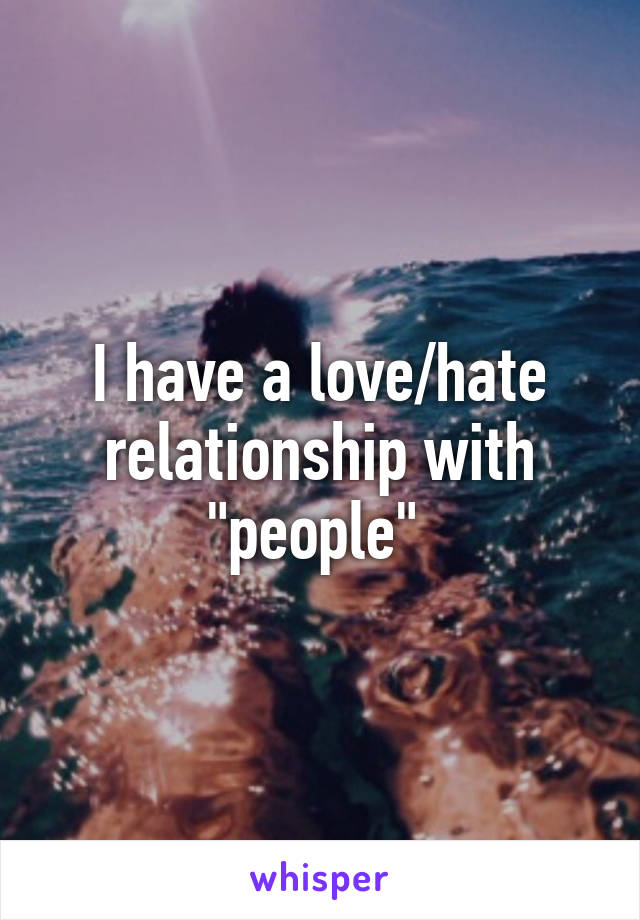"""I have a love/hate relationship with """"people"""""""