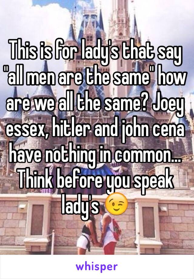 """This is for lady's that say """"all men are the same"""" how are we all the same? Joey essex, hitler and john cena have nothing in common... Think before you speak lady's 😉"""