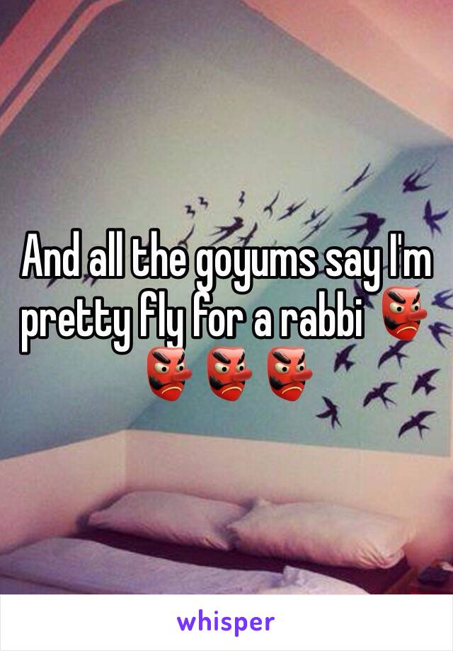 And all the goyums say I'm pretty fly for a rabbi 👺👺👺👺