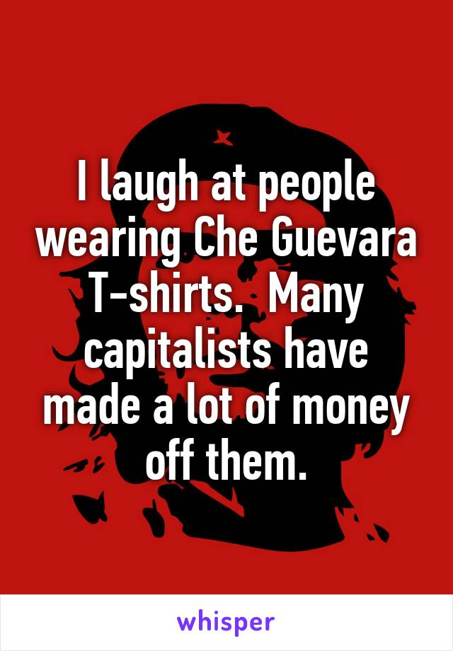 I laugh at people wearing Che Guevara T-shirts.  Many capitalists have made a lot of money off them.
