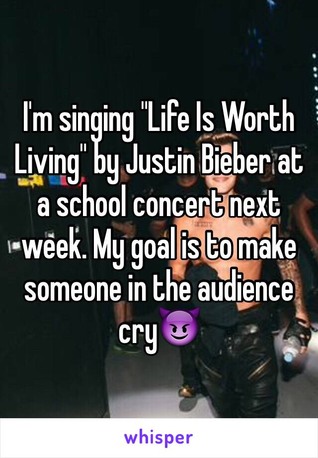 "I'm singing ""Life Is Worth Living"" by Justin Bieber at a school concert next week. My goal is to make someone in the audience cry😈"