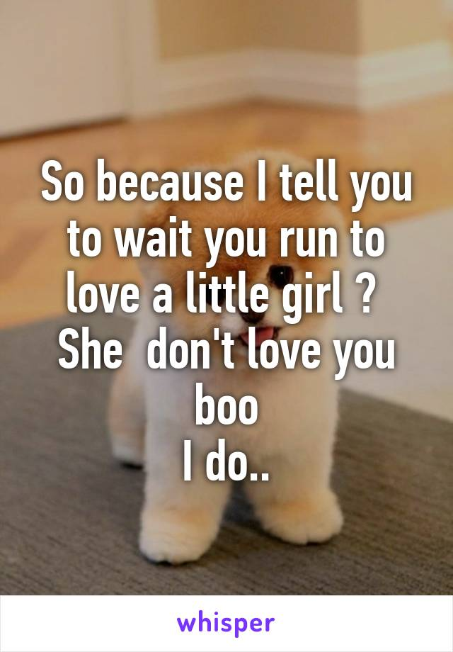 So because I tell you to wait you run to love a little girl ?  She  don't love you boo I do..