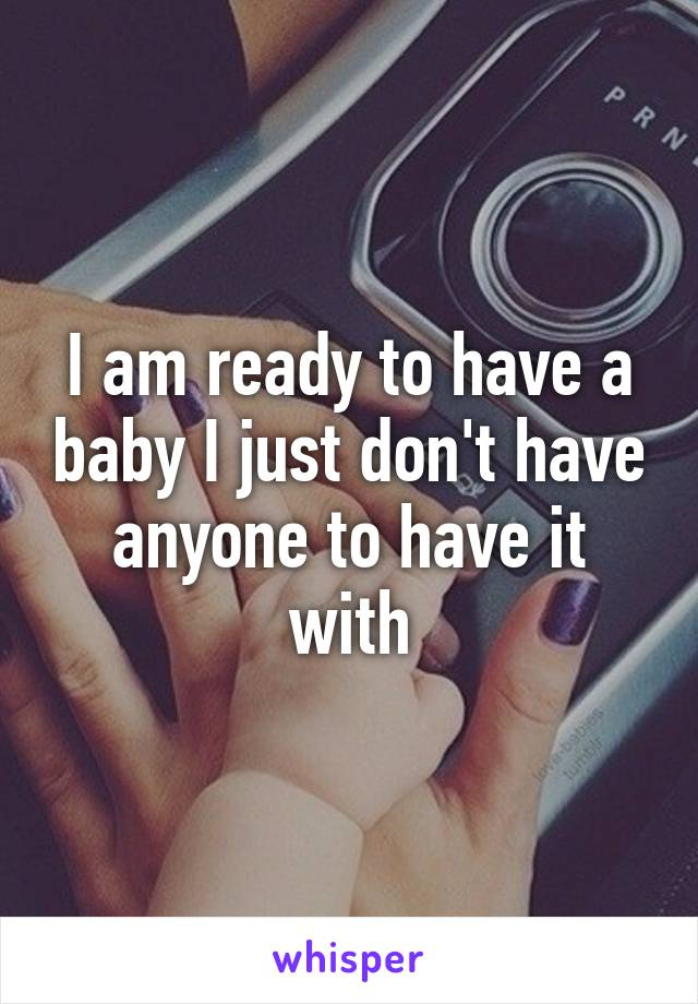 I am ready to have a baby I just don't have anyone to have it with