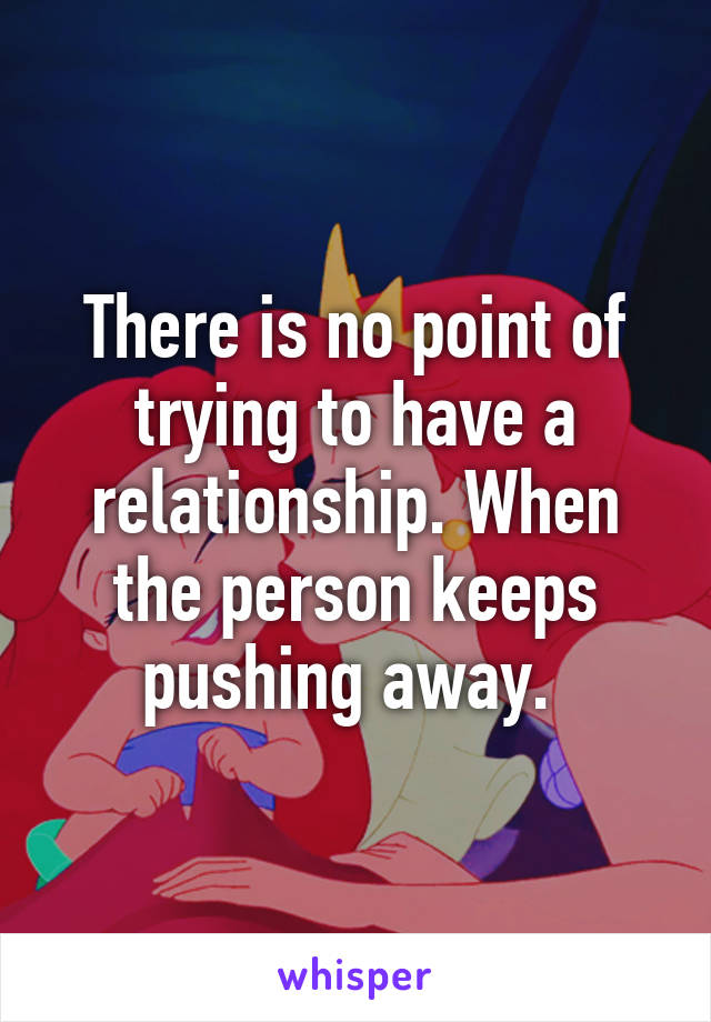 There is no point of trying to have a relationship. When the person keeps pushing away.