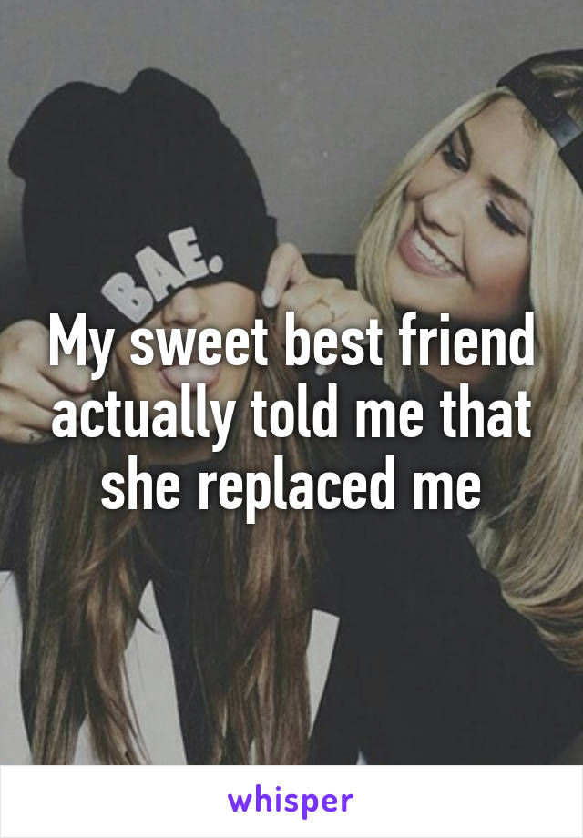 My sweet best friend actually told me that she replaced me