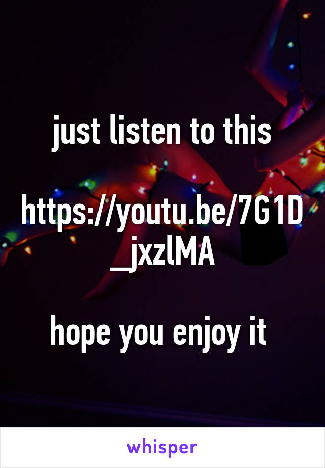 just listen to this  https://youtu.be/7G1D_jxzlMA  hope you enjoy it