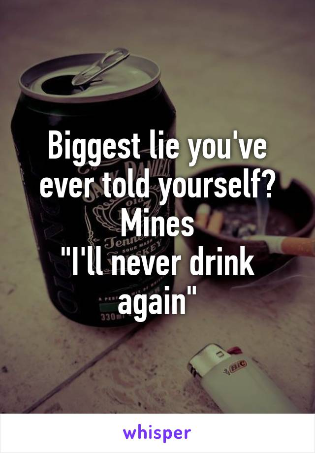 """Biggest lie you've ever told yourself? Mines """"I'll never drink again"""""""