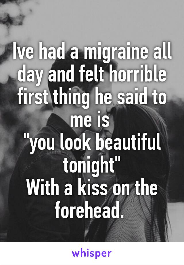 """Ive had a migraine all day and felt horrible first thing he said to me is  """"you look beautiful tonight"""" With a kiss on the forehead."""
