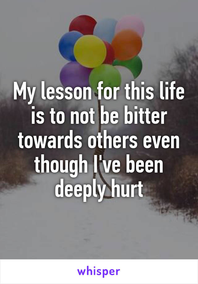 My lesson for this life is to not be bitter towards others even though I've been deeply hurt