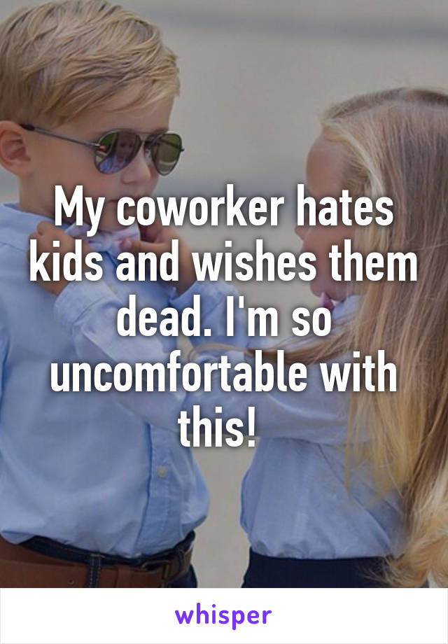 My coworker hates kids and wishes them dead. I'm so uncomfortable with this!