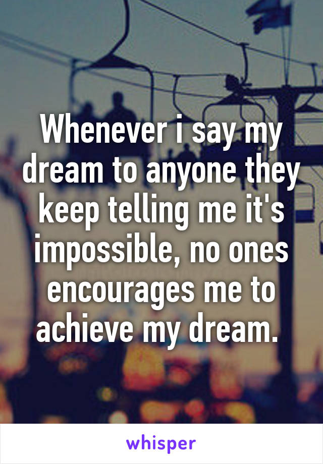 Whenever i say my dream to anyone they keep telling me it's impossible, no ones encourages me to achieve my dream.