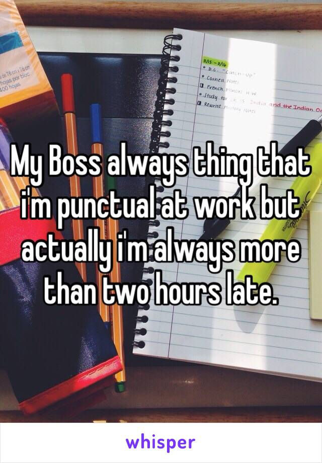 My Boss always thing that i'm punctual at work but actually i'm always more than two hours late.