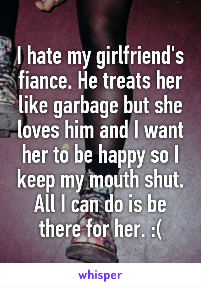 I hate my girlfriend's fiance. He treats her like garbage but she loves him and I want her to be happy so I keep my mouth shut. All I can do is be there for her. :(