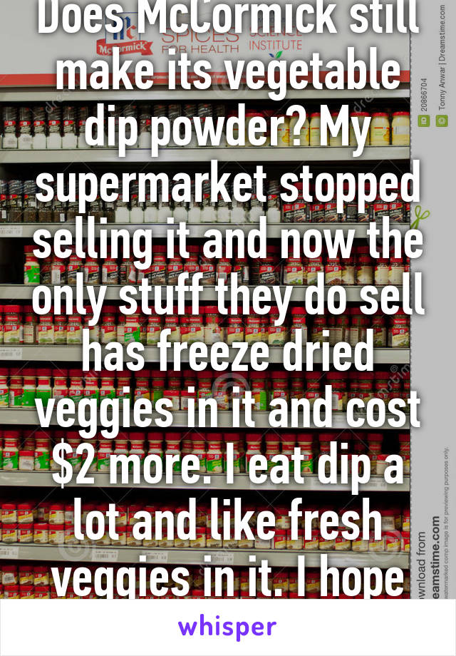 Does McCormick still make its vegetable dip powder? My supermarket stopped selling it and now the only stuff they do sell has freeze dried veggies in it and cost $2 more. I eat dip a lot and like fresh veggies in it. I hope its just my store..
